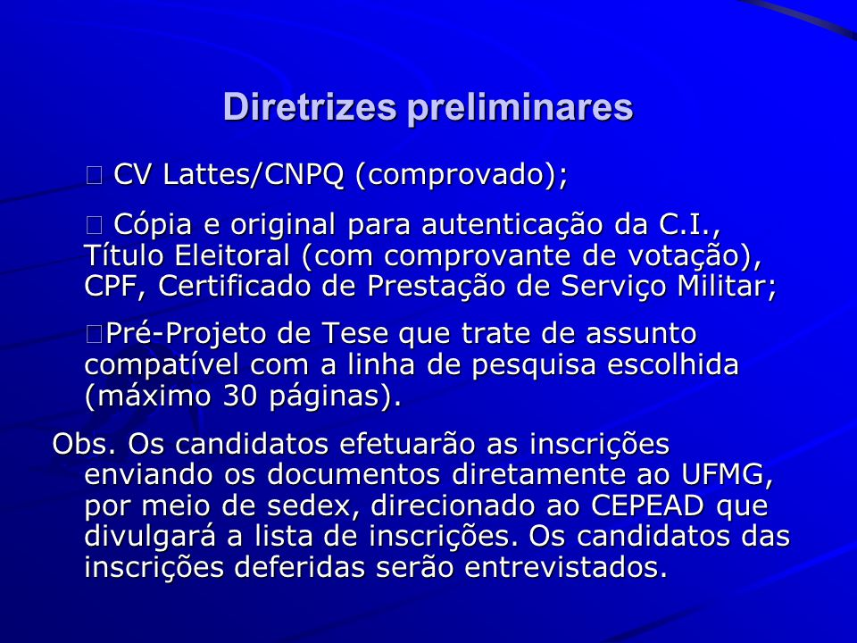 Diretrizes preliminares CV Lattes/CNPQ (comprovado); CV Lattes/CNPQ (comprovado); Cópia e original para autenticação da C.I., Título Eleitoral (com comprovante de votação), CPF, Certificado de Prestação de Serviço Militar; Cópia e original para autenticação da C.I., Título Eleitoral (com comprovante de votação), CPF, Certificado de Prestação de Serviço Militar; Pré-Projeto de Tese que trate de assunto compatível com a linha de pesquisa escolhida (máximo 30 páginas).