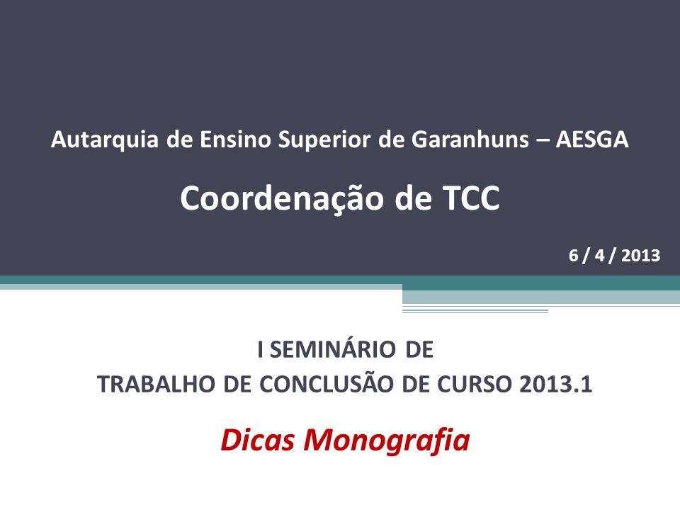 Autarquia de Ensino Superior de Garanhuns – AESGA Coordenação de TCC 6 / 4 / 2013 I SEMINÁRIO DE TRABALHO DE CONCLUSÃO DE CURSO 2013.1 Dicas Monografia