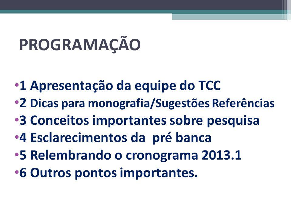 PROGRAMAÇÃO 1 Apresentação da equipe do TCC 2 Dicas para monografia/Sugestões Referências 3 Conceitos importantes sobre pesquisa 4 Esclarecimentos da pré banca 5 Relembrando o cronograma 2013.1 6 Outros pontos importantes.