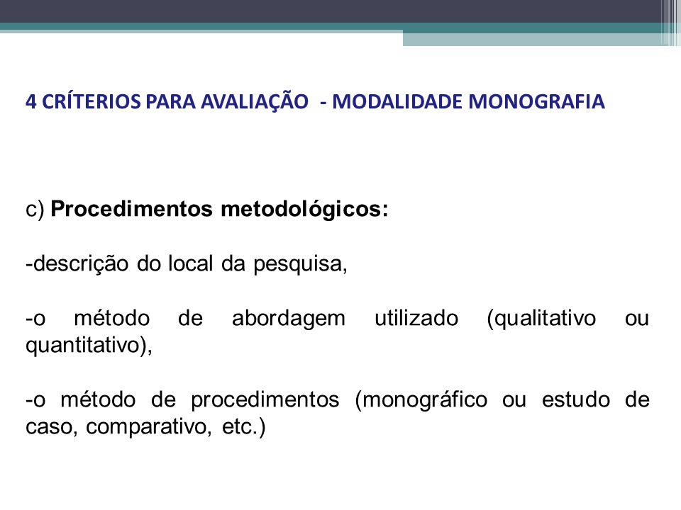 c) Procedimentos metodológicos: -descrição do local da pesquisa, -o método de abordagem utilizado (qualitativo ou quantitativo), -o método de procedimentos (monográfico ou estudo de caso, comparativo, etc.) 4 CRÍTERIOS PARA AVALIAÇÃO - MODALIDADE MONOGRAFIA