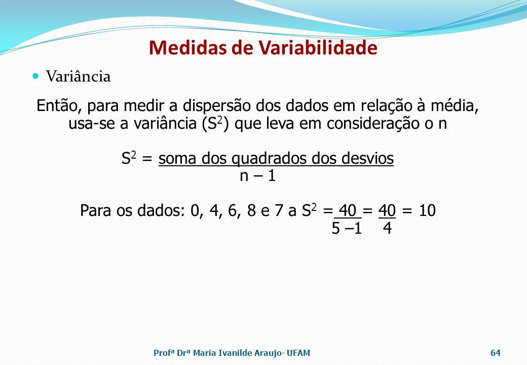 Variância Medidas de Variabilidade Então, para medir a dispersão dos dados em relação à média, usa-se a variância (S 2 ) que leva em consideração o n