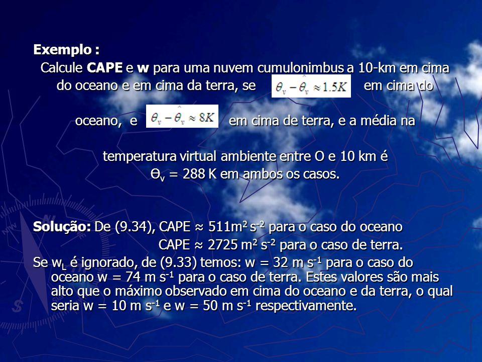 Exemplo : Calcule CAPE e w para uma nuvem cumulonimbus a 10-km em cima do oceano e em cima da terra, se em cima do oceano, e em cima de terra, e a méd