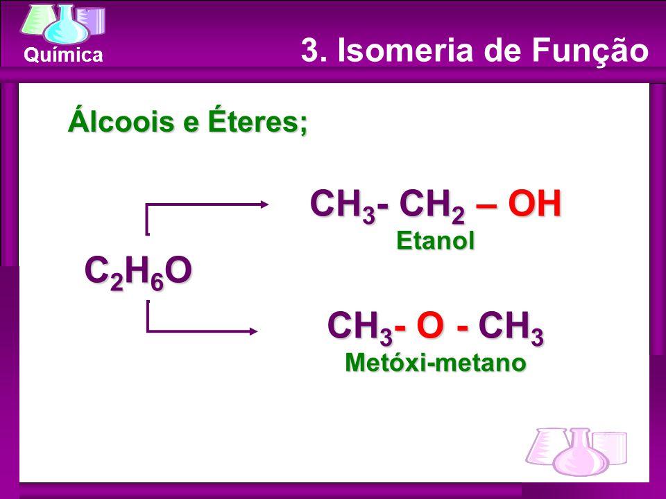 Química Álcoois e Éteres; CH 3 - CH 2 – OH Etanol CH 3 - O - CH 3 Metóxi-metano C2H6OC2H6OC2H6OC2H6O 3. Isomeria de Função