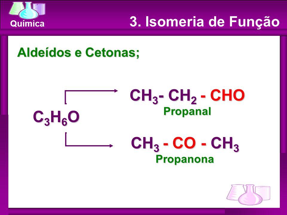 Química Aldeídos e Cetonas; CH 3 - CH 2 - CHO Propanal CH 3 - CO - CH 3 Propanona C3H6OC3H6OC3H6OC3H6O 3. Isomeria de Função