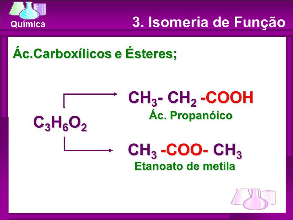 Química Ác.Carboxílicos e Ésteres; CH 3 - CH 2 -COOH Ác. Propanóico CH 3 -COO- CH 3 Etanoato de metila C3H6O2C3H6O2C3H6O2C3H6O2 3. Isomeria de Função