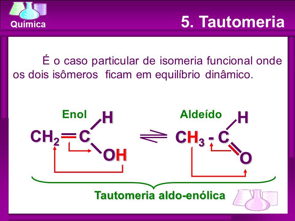 Química 5. Tautomeria EnolAldeído É o caso particular de isomeria funcional onde os dois isômeros ficam em equilíbrio dinâmico. CHOH CH 2 CH 3 - C OHC