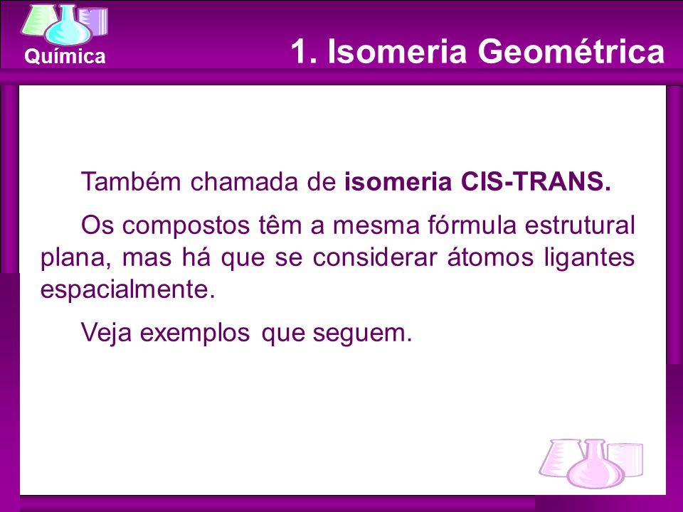 Química 1. Isomeria Geométrica Também chamada de isomeria CIS-TRANS. Os compostos têm a mesma fórmula estrutural plana, mas há que se considerar átomo