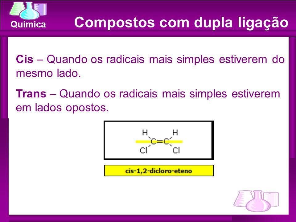 Química Cis – Quando os radicais mais simples estiverem do mesmo lado. Trans – Quando os radicais mais simples estiverem em lados opostos. Compostos c