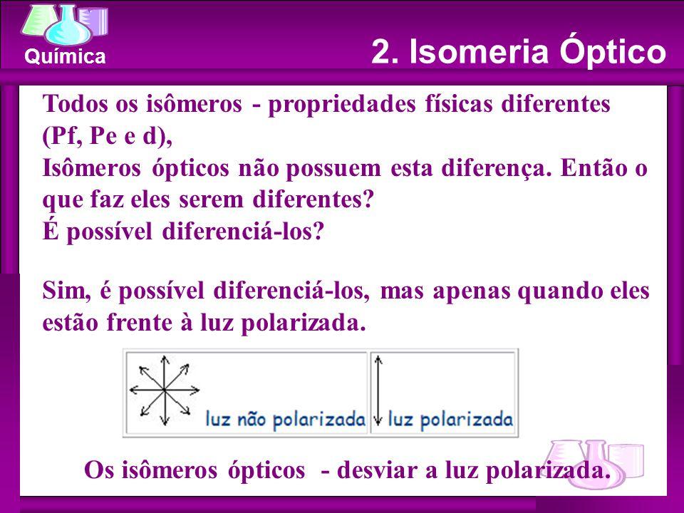 Química Todos os isômeros - propriedades físicas diferentes (Pf, Pe e d), Isômeros ópticos não possuem esta diferença.