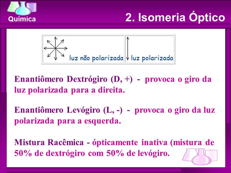Química Enantiômero Dextrógiro (D, +) - provoca o giro da luz polarizada para a direita. Enantiômero Levógiro (L, -) - provoca o giro da luz polarizad