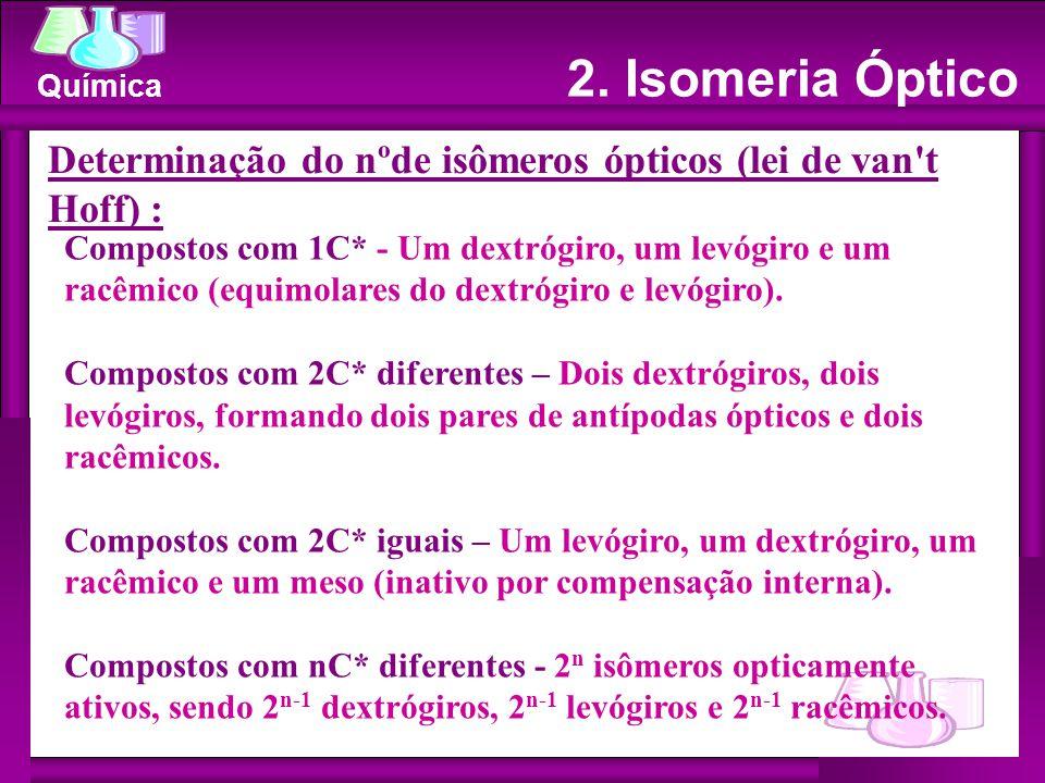 Química Determinação do nºde isômeros ópticos (lei de van t Hoff) : Compostos com 1C* - Um dextrógiro, um levógiro e um racêmico (equimolares do dextrógiro e levógiro).