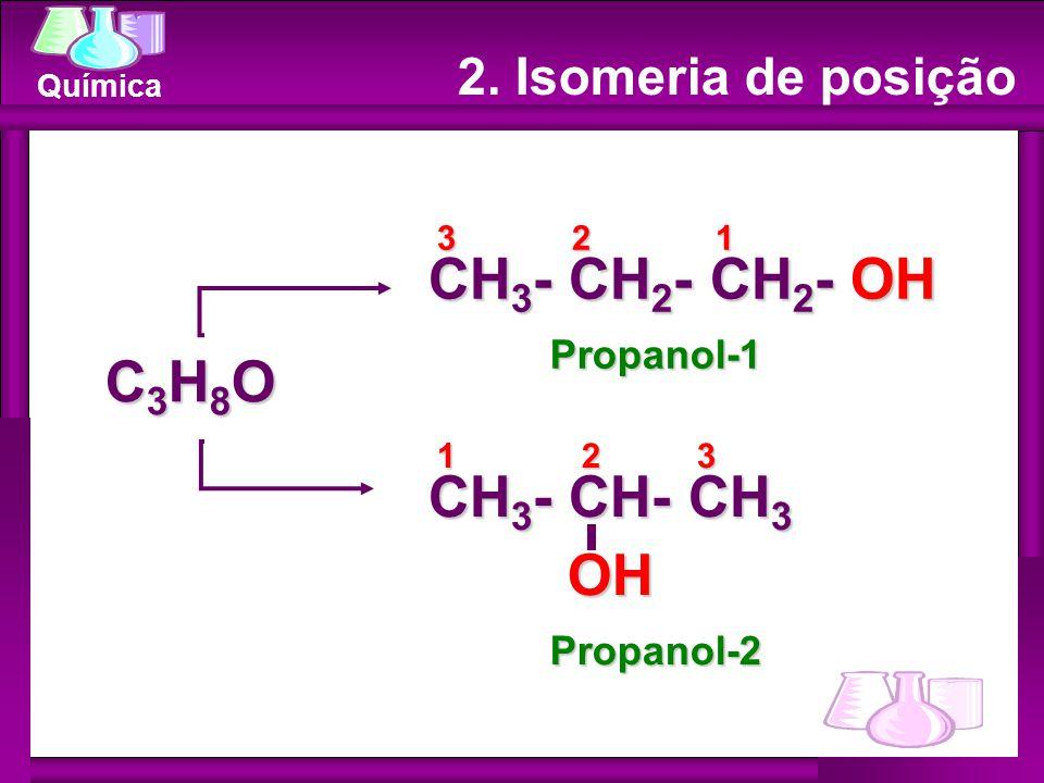 Química C3H8OC3H8OC3H8OC3H8O CH 3 - CH 2 - CH 2 - OH 3 2 1 CH 3 - CH- CH 3 OH Propanol-1 Propanol-2 1 2 3 2. Isomeria de posição