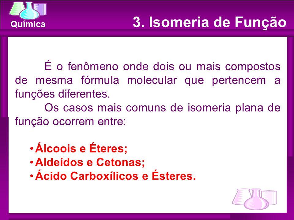 Química 3. Isomeria de Função É o fenômeno onde dois ou mais compostos de mesma fórmula molecular que pertencem a funções diferentes. Os casos mais co