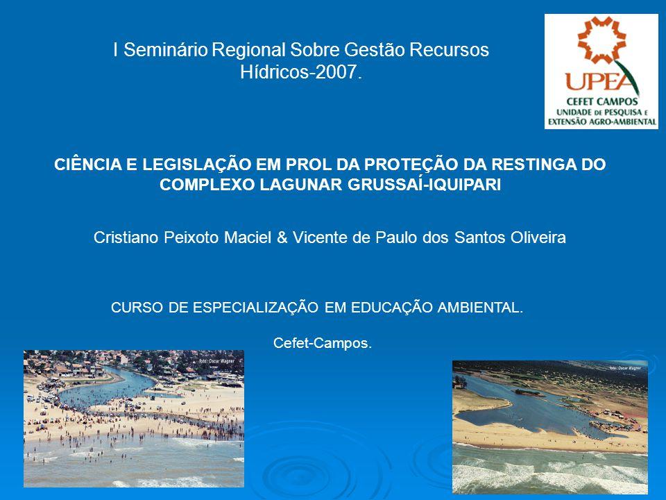 I Seminário Regional Sobre Gestão Recursos Hídricos-2007. CIÊNCIA E LEGISLAÇÃO EM PROL DA PROTEÇÃO DA RESTINGA DO COMPLEXO LAGUNAR GRUSSAÍ-IQUIPARI Cr