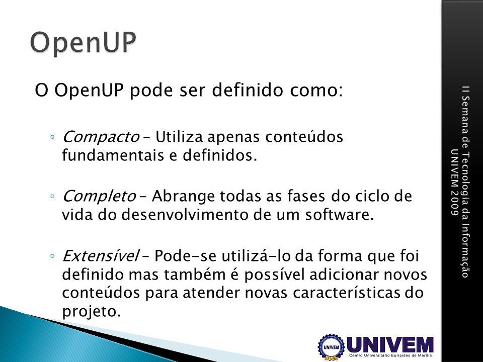 O OpenUP pode ser definido como: Compacto – Utiliza apenas conteúdos fundamentais e definidos. Completo – Abrange todas as fases do ciclo de vida do d
