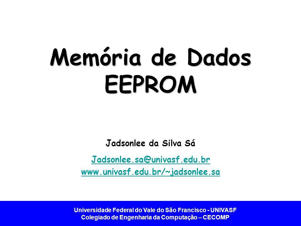 Universidade Federal do Vale do São Francisco - UNIVASF Colegiado de Engenharia da Computação – CECOMP Introdução Memórias de dados EEPROM e Programa FLASH.