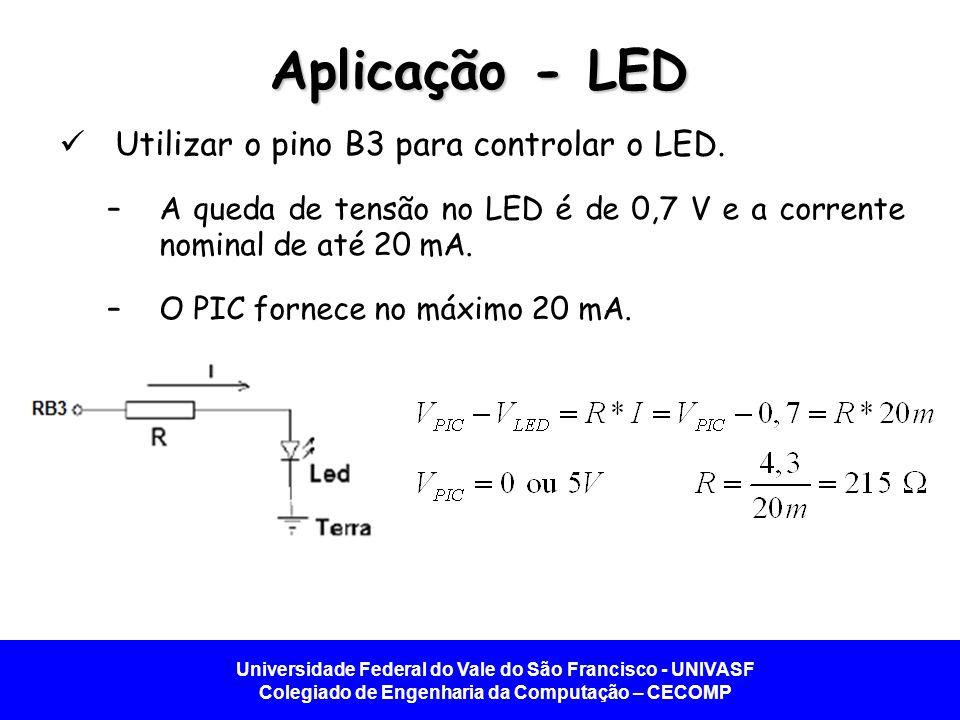 Universidade Federal do Vale do São Francisco - UNIVASF Colegiado de Engenharia da Computação – CECOMP Aplicação - LED Utilizar o pino B3 para controlar o LED.