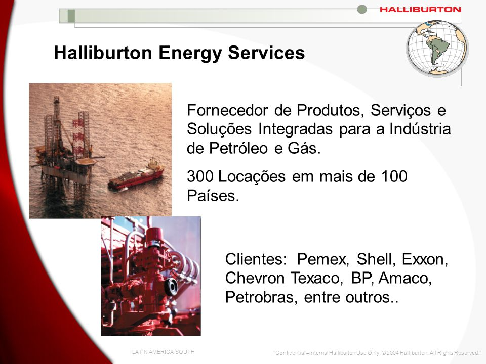LATIN AMERICA SOUTH Confidential –Internal Halliburton Use Only. © 2004 Halliburton. All Rights Reserved. Halliburton Energy Services Fornecedor de Pr