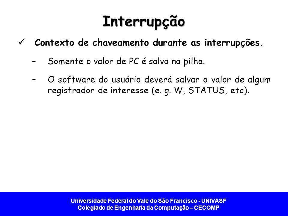 Universidade Federal do Vale do São Francisco - UNIVASF Colegiado de Engenharia da Computação – CECOMP Interrupção Contexto de chaveamento durante as interrupções.