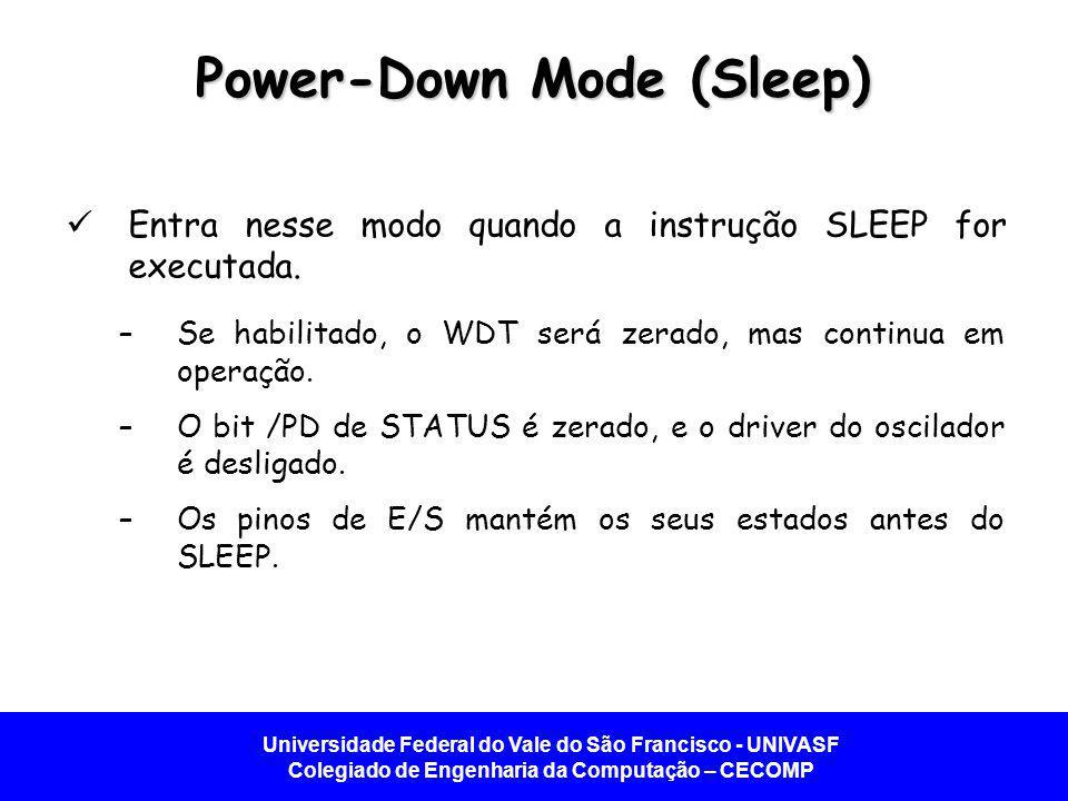 Universidade Federal do Vale do São Francisco - UNIVASF Colegiado de Engenharia da Computação – CECOMP Power-Down Mode (Sleep) Entra nesse modo quando a instrução SLEEP for executada.