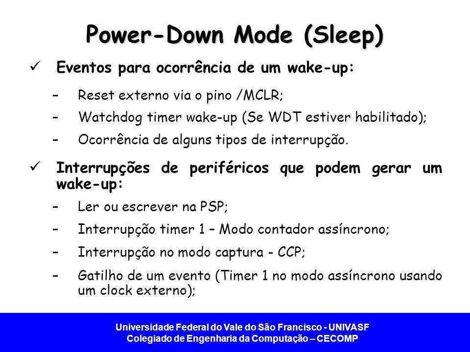 Universidade Federal do Vale do São Francisco - UNIVASF Colegiado de Engenharia da Computação – CECOMP Power-Down Mode (Sleep) Eventos para ocorrência de um wake-up: –Reset externo via o pino /MCLR; –Watchdog timer wake-up (Se WDT estiver habilitado); –Ocorrência de alguns tipos de interrupção.