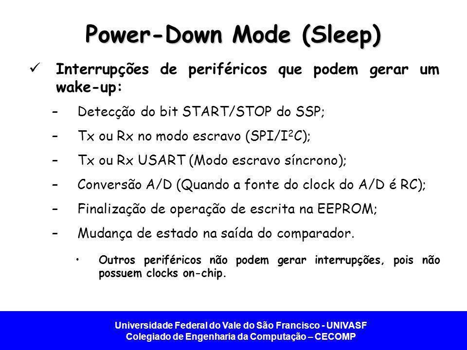 Universidade Federal do Vale do São Francisco - UNIVASF Colegiado de Engenharia da Computação – CECOMP Power-Down Mode (Sleep) Interrupções de periféricos que podem gerar um wake-up: –Detecção do bit START/STOP do SSP; –Tx ou Rx no modo escravo (SPI/I 2 C); –Tx ou Rx USART (Modo escravo síncrono); –Conversão A/D (Quando a fonte do clock do A/D é RC); –Finalização de operação de escrita na EEPROM; –Mudança de estado na saída do comparador.