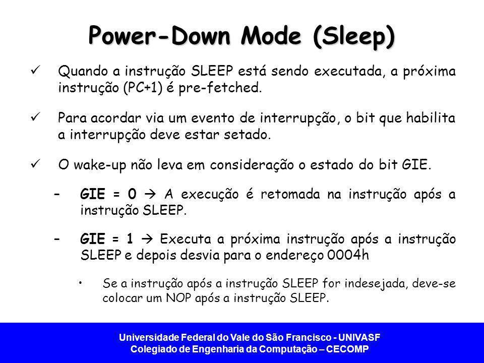 Universidade Federal do Vale do São Francisco - UNIVASF Colegiado de Engenharia da Computação – CECOMP Power-Down Mode (Sleep) Quando a instrução SLEEP está sendo executada, a próxima instrução (PC+1) é pre-fetched.