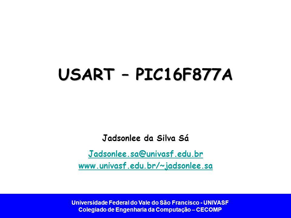 Universidade Federal do Vale do São Francisco - UNIVASF Colegiado de Engenharia da Computação – CECOMP USART – PIC16F877A Jadsonlee da Silva Sá Jadson