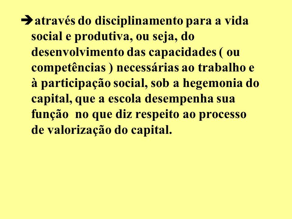 através do disciplinamento para a vida social e produtiva, ou seja, do desenvolvimento das capacidades ( ou competências ) necessárias ao trabalho e à