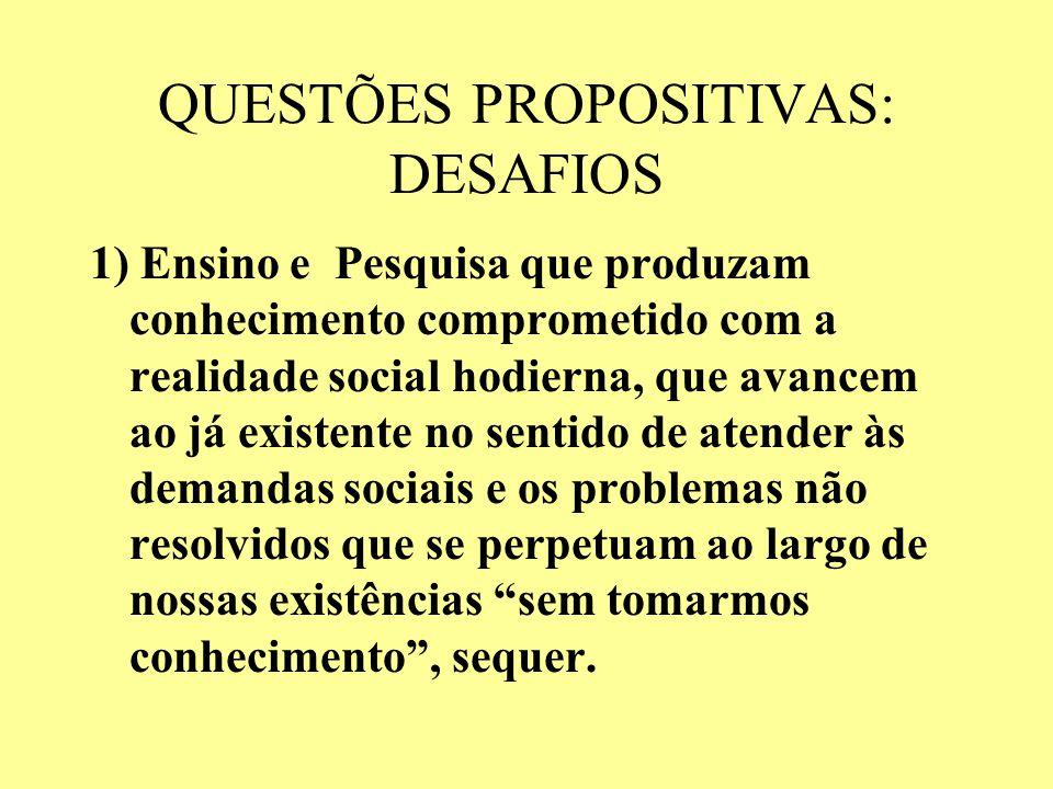QUESTÕES PROPOSITIVAS: DESAFIOS 1) Ensino e Pesquisa que produzam conhecimento comprometido com a realidade social hodierna, que avancem ao já existen