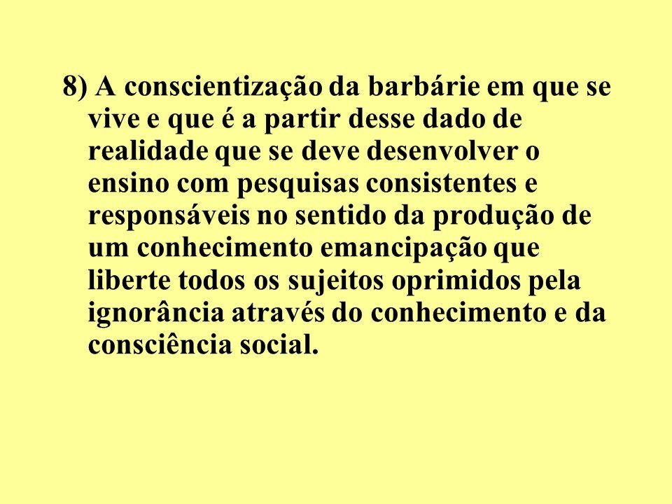 8) A conscientização da barbárie em que se vive e que é a partir desse dado de realidade que se deve desenvolver o ensino com pesquisas consistentes e