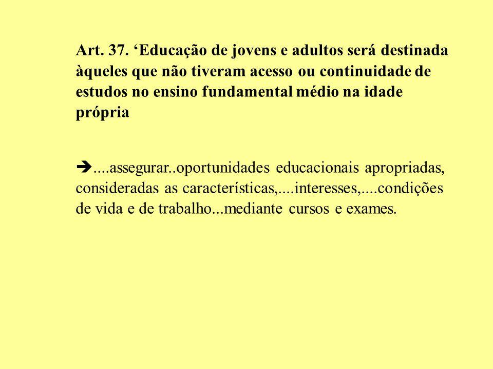 Art. 37. Educação de jovens e adultos será destinada àqueles que não tiveram acesso ou continuidade de estudos no ensino fundamental médio na idade pr