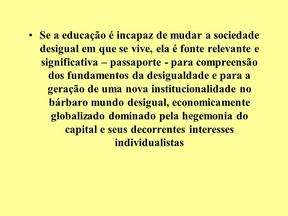 Se a educação é incapaz de mudar a sociedade desigual em que se vive, ela é fonte relevante e significativa – passaporte - para compreensão dos fundam