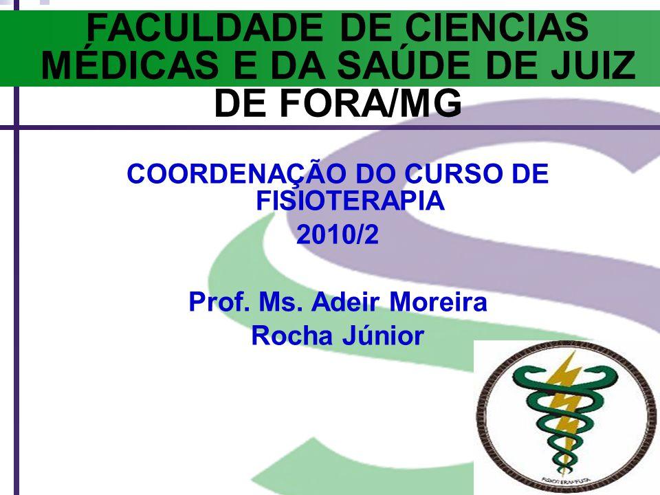 FACULDADE DE CIENCIAS MÉDICAS E DA SAÚDE DE JUIZ DE FORA/MG COORDENAÇÃO DO CURSO DE FISIOTERAPIA 2010/2 Prof. Ms. Adeir Moreira Rocha Júnior