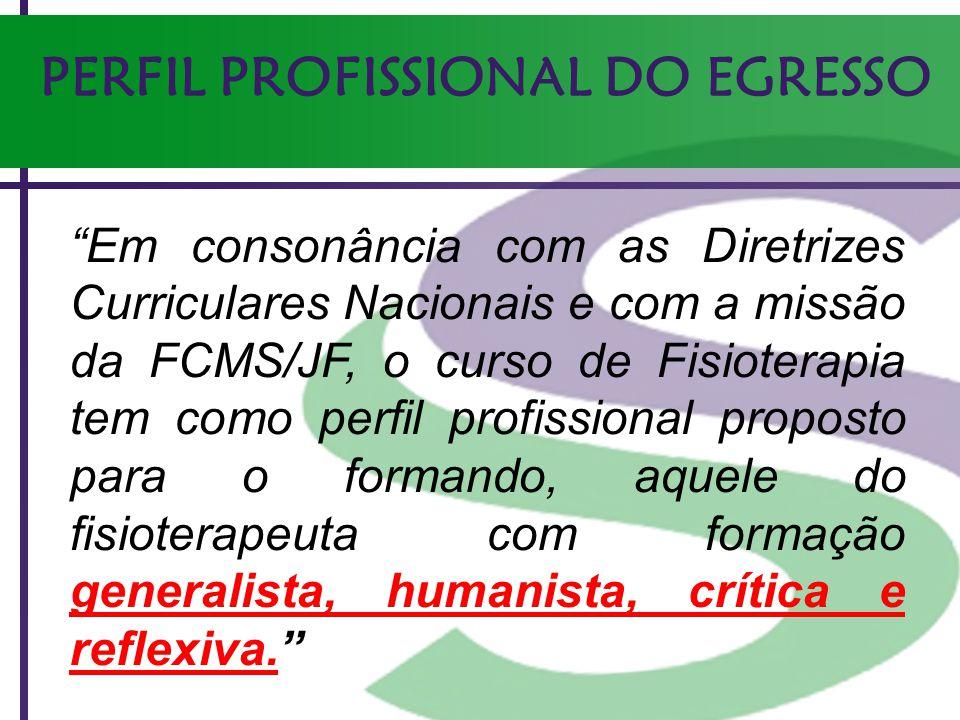 PERFIL PROFISSIONAL DO EGRESSO Em consonância com as Diretrizes Curriculares Nacionais e com a missão da FCMS/JF, o curso de Fisioterapia tem como per