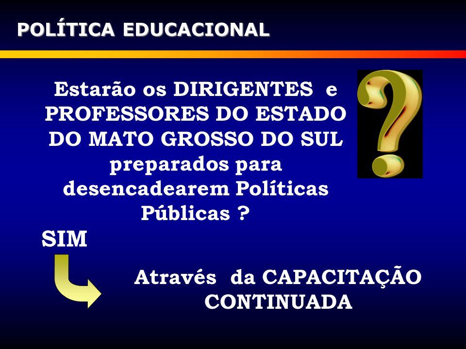 Estarão os DIRIGENTES e PROFESSORES DO ESTADO DO MATO GROSSO DO SUL preparados para desencadearem Políticas Públicas ? POLÍTICA EDUCACIONAL SIM Atravé
