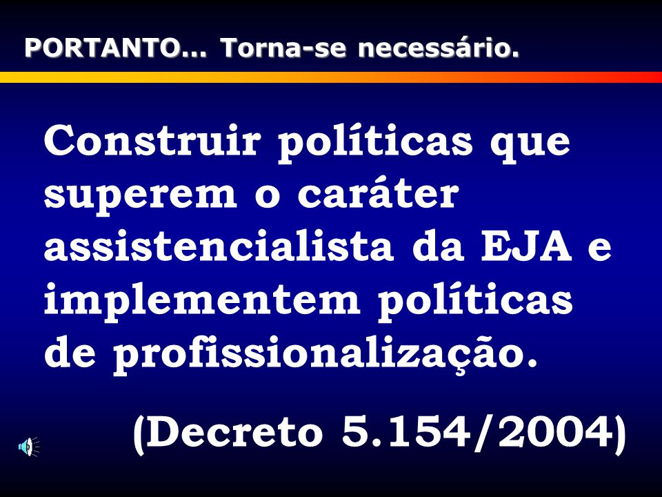 Construir políticas que superem o caráter assistencialista da EJA e implementem políticas de profissionalização. (Decreto 5.154/2004) PORTANTO... Torn