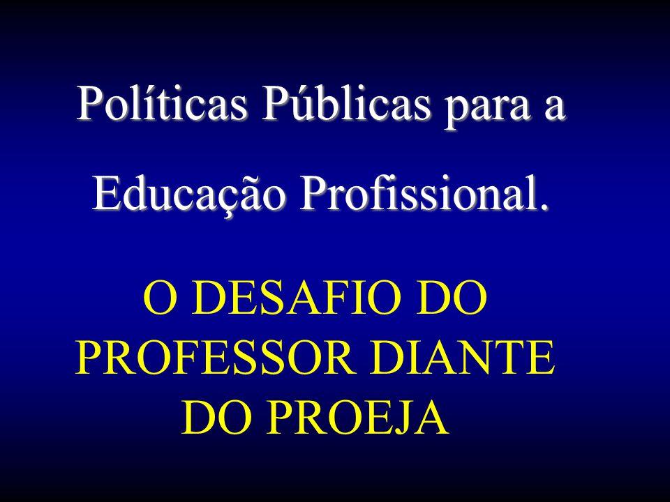 O DESAFIO DO PROFESSOR DIANTE DO PROEJA Políticas Públicas para a Educação Profissional.
