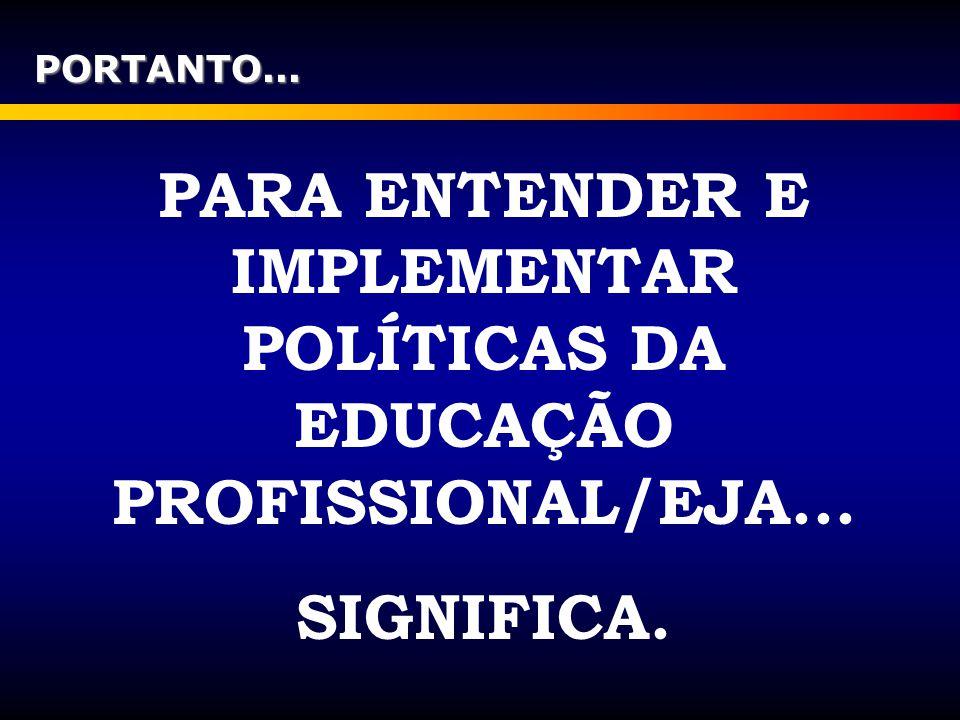 PORTANTO... PARA ENTENDER E IMPLEMENTAR POLÍTICAS DA EDUCAÇÃO PROFISSIONAL/EJA... SIGNIFICA.