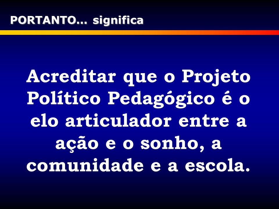PORTANTO... significa Acreditar que o Projeto Político Pedagógico é o elo articulador entre a ação e o sonho, a comunidade e a escola.