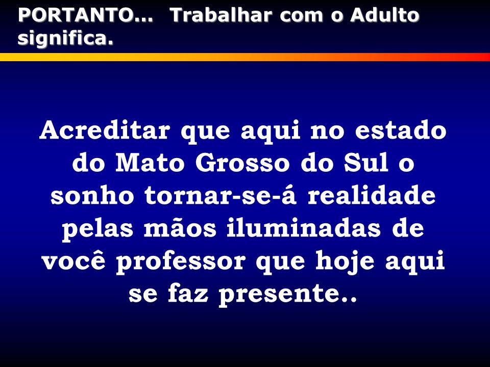Acreditar que aqui no estado do Mato Grosso do Sul o sonho tornar-se-á realidade pelas mãos iluminadas de você professor que hoje aqui se faz presente