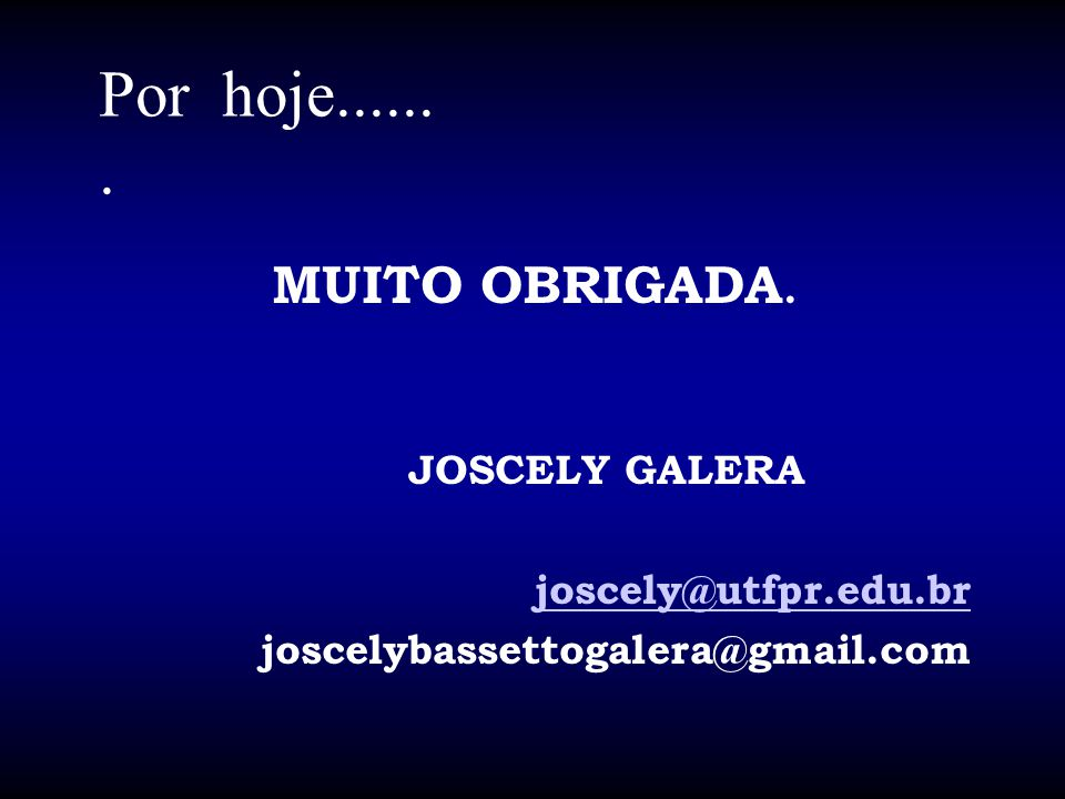Por hoje....... MUITO OBRIGADA. JOSCELY GALERA joscely@utfpr.edu.br joscelybassettogalera@gmail.com