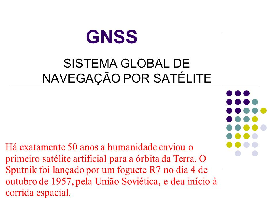 GNSS SISTEMA GLOBAL DE NAVEGAÇÃO POR SATÉLITE Há exatamente 50 anos a humanidade enviou o primeiro satélite artificial para a órbita da Terra. O Sputn