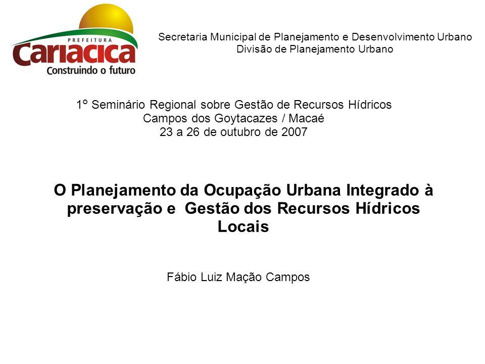Secretaria Municipal de Planejamento e Desenvolvimento Urbano Divisão de Planejamento Urbano O Planejamento da Ocupação Urbana Integrado à preservação e Gestão dos Recursos Hídricos Locais 1° Seminário Regional sobre Gestão de Recursos Hídricos Campos dos Goytacazes / Macaé 23 a 26 de outubro de 2007 Fábio Luiz Mação Campos