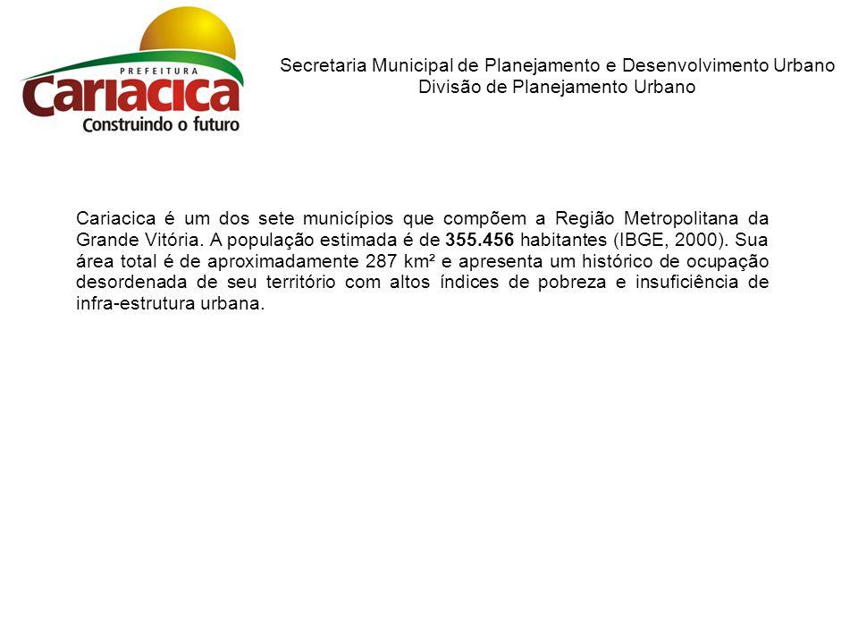 Secretaria Municipal de Planejamento e Desenvolvimento Urbano Divisão de Planejamento Urbano Cariacica é um dos sete municípios que compõem a Região Metropolitana da Grande Vitória.