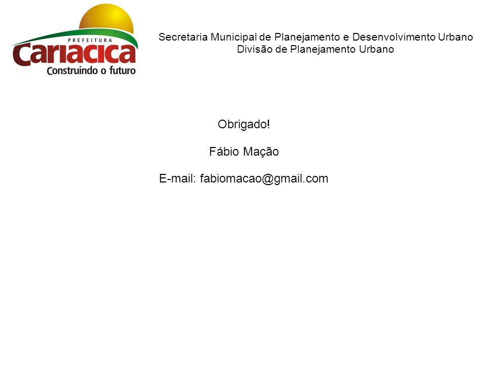 Secretaria Municipal de Planejamento e Desenvolvimento Urbano Divisão de Planejamento Urbano Obrigado! Fábio Mação E-mail: fabiomacao@gmail.com