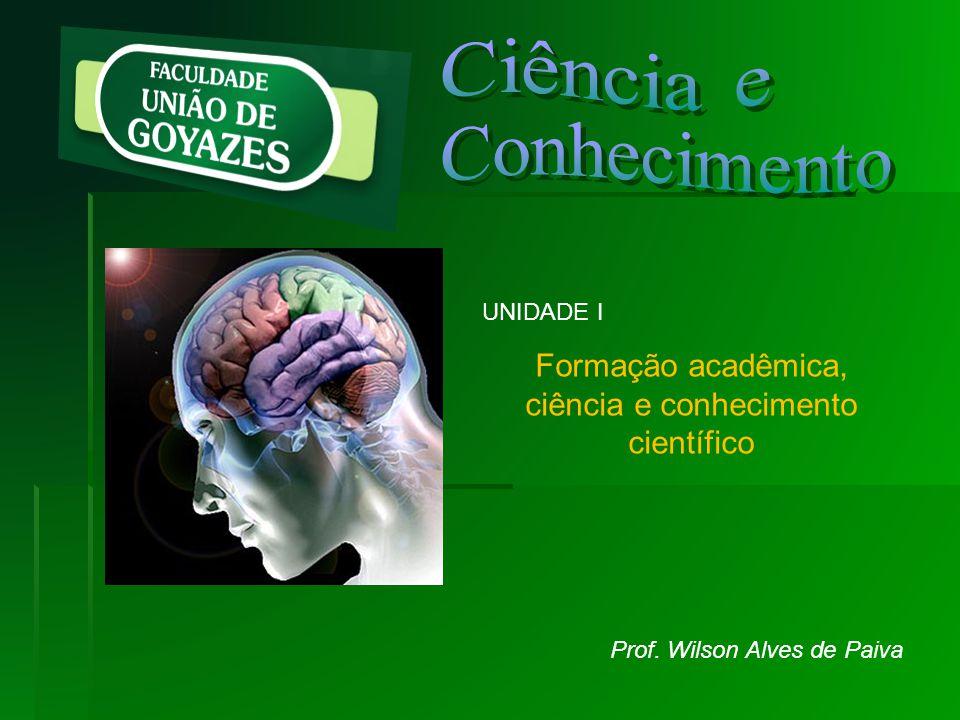 UNIDADE I Formação acadêmica, ciência e conhecimento científico Prof. Wilson Alves de Paiva