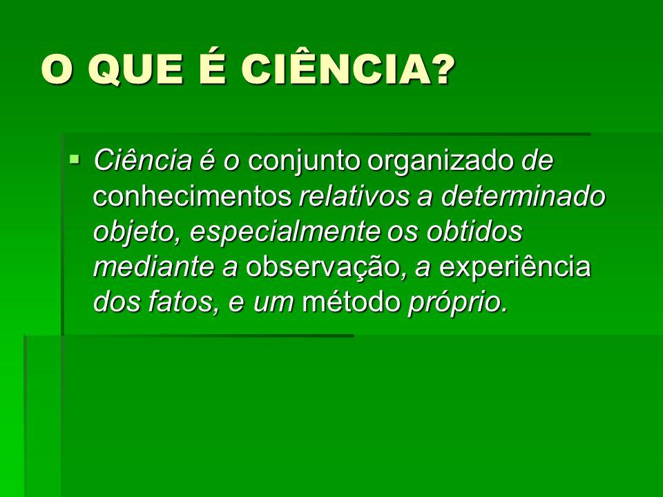 O QUE É CIÊNCIA? Ciência é o conjunto organizado de conhecimentos relativos a determinado objeto, especialmente os obtidos mediante a observação, a ex