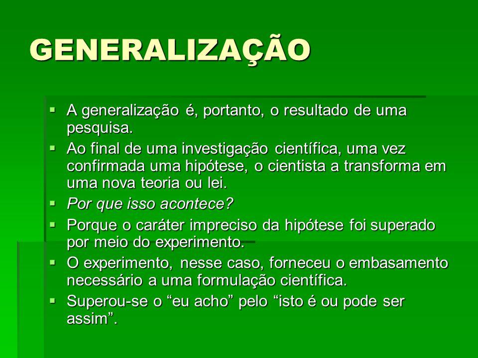 GENERALIZAÇÃO A generalização é, portanto, o resultado de uma pesquisa. A generalização é, portanto, o resultado de uma pesquisa. Ao final de uma inve