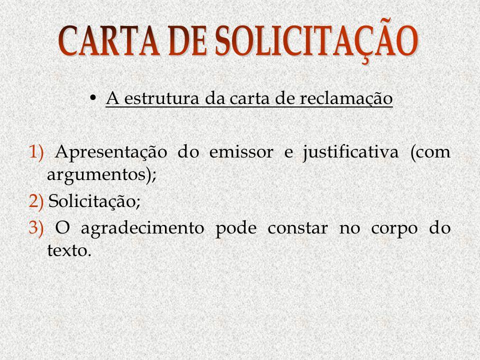 A estrutura da carta de reclamação 1) Apresentação do emissor e justificativa (com argumentos); 2) Solicitação; 3) O agradecimento pode constar no corpo do texto.